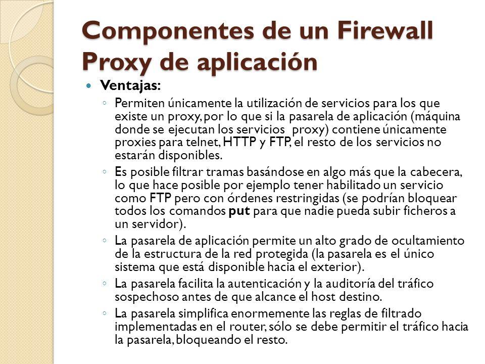 Componentes de un Firewall Proxy de aplicación Ventajas: Permiten únicamente la utilización de servicios para los que existe un proxy, por lo que si l