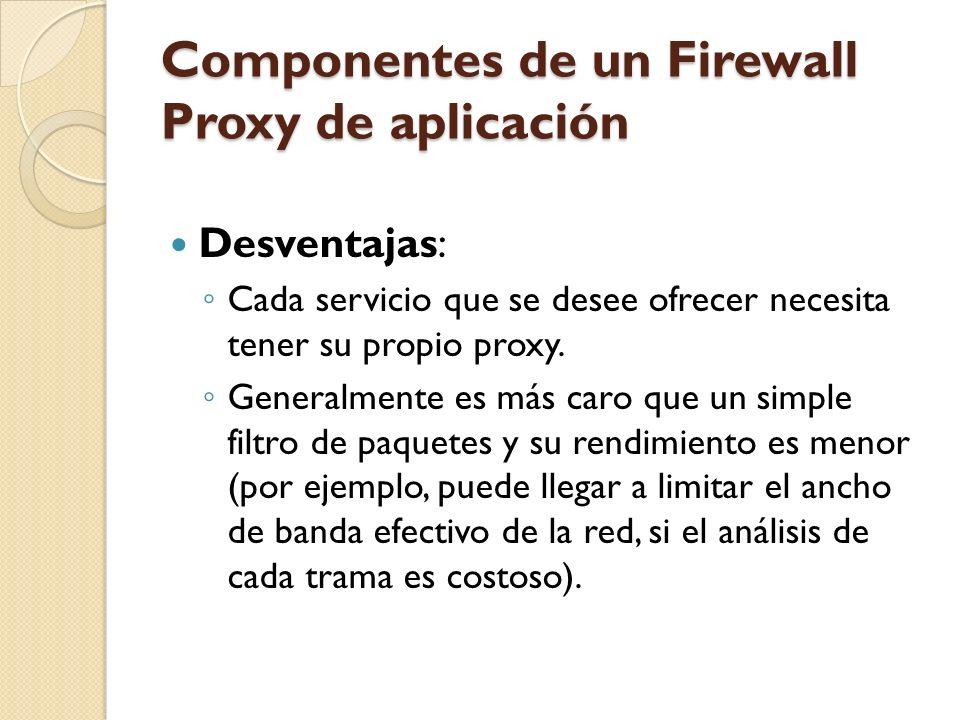 Componentes de un Firewall Proxy de aplicación Desventajas: Cada servicio que se desee ofrecer necesita tener su propio proxy. Generalmente es más car