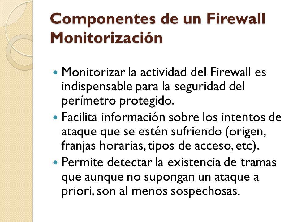 Componentes de un Firewall Monitorización Monitorizar la actividad del Firewall es indispensable para la seguridad del perímetro protegido. Facilita i