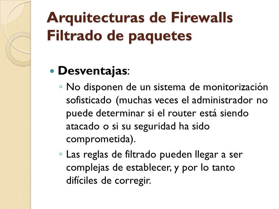 Arquitecturas de Firewalls Filtrado de paquetes Desventajas: No disponen de un sistema de monitorización sofisticado (muchas veces el administrador no