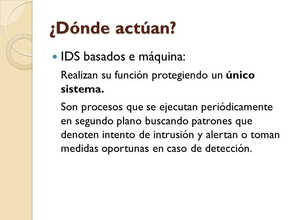 ¿Dónde actúan? IDS basados e máquina: Realizan su función protegiendo un único sistema. Son procesos que se ejecutan periódicamente en segundo plano b