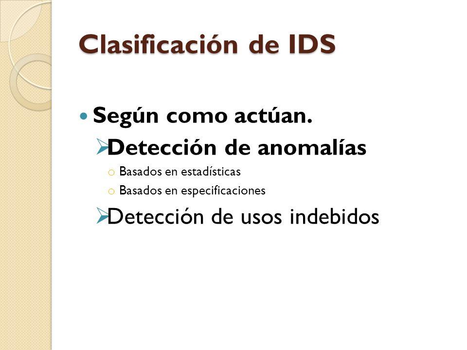 Clasificación de IDS Según como actúan. Detección de anomalías o Basados en estadísticas o Basados en especificaciones Detección de usos indebidos