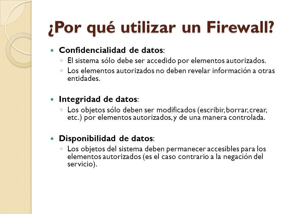 ¿Por qué utilizar un Firewall? Confidencialidad de datos: El sistema sólo debe ser accedido por elementos autorizados. Los elementos autorizados no de