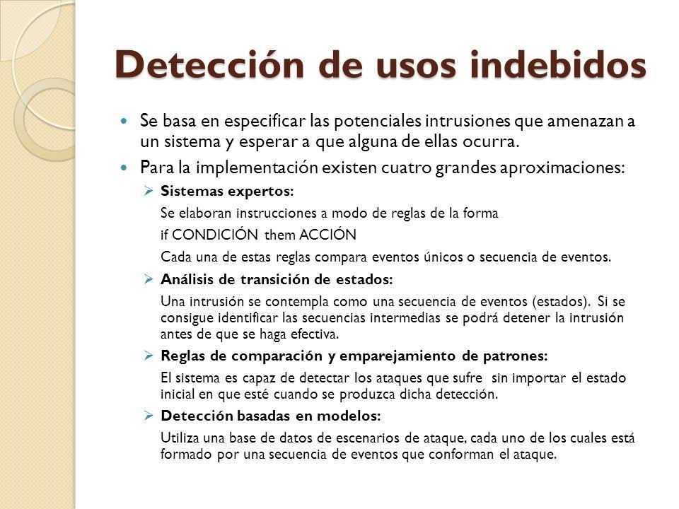 Detección de usos indebidos Se basa en especificar las potenciales intrusiones que amenazan a un sistema y esperar a que alguna de ellas ocurra. Para