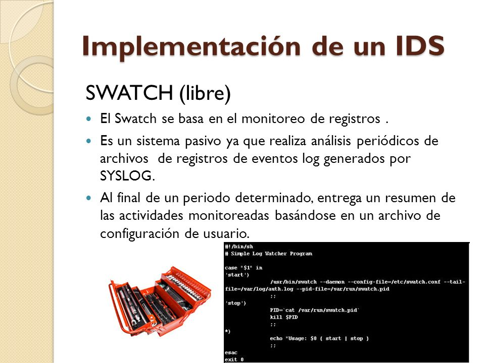 Implementación de un IDS SWATCH (libre) El Swatch se basa en el monitoreo de registros. Es un sistema pasivo ya que realiza análisis periódicos de arc