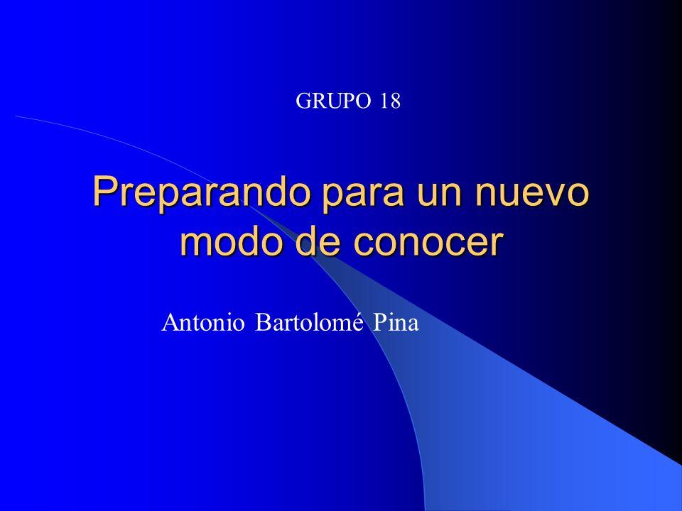 Preparando para un nuevo modo de conocer Antonio Bartolomé Pina GRUPO 18