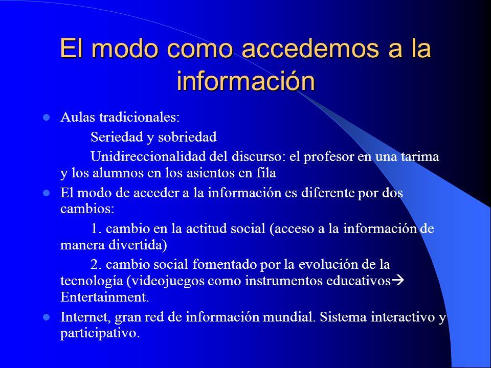 El modo como accedemos a la información Aulas tradicionales: Seriedad y sobriedad Unidireccionalidad del discurso: el profesor en una tarima y los alu