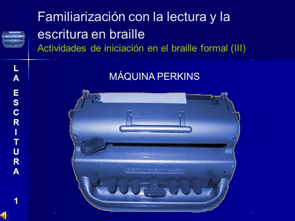 Familiarización con la lectura y la escritura en braille Actividades de iniciación en el braille formal (III) LAESCRITURA1LAESCRITURA1 MÁQUINA PERKINS
