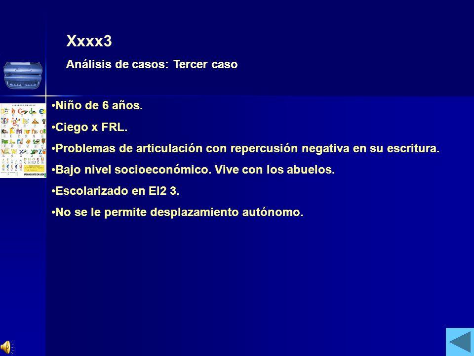 Xxxx3 Análisis de casos: Tercer caso Niño de 6 años. Ciego x FRL. Problemas de articulación con repercusión negativa en su escritura. Bajo nivel socio