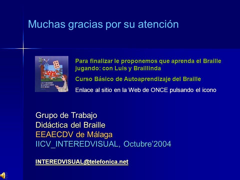 Grupo de Trabajo Didáctica del Braille EEAECDV de Málaga IICV_INTEREDVISUAL, Octubre2004 INTEREDVISUAL@telefonica.net Muchas gracias por su atención P