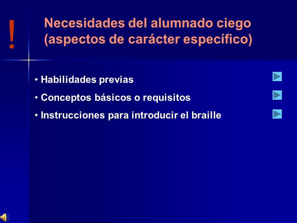 ! Habilidades previas Conceptos básicos o requisitos Instrucciones para introducir el braille Necesidades del alumnado ciego (aspectos de carácter esp