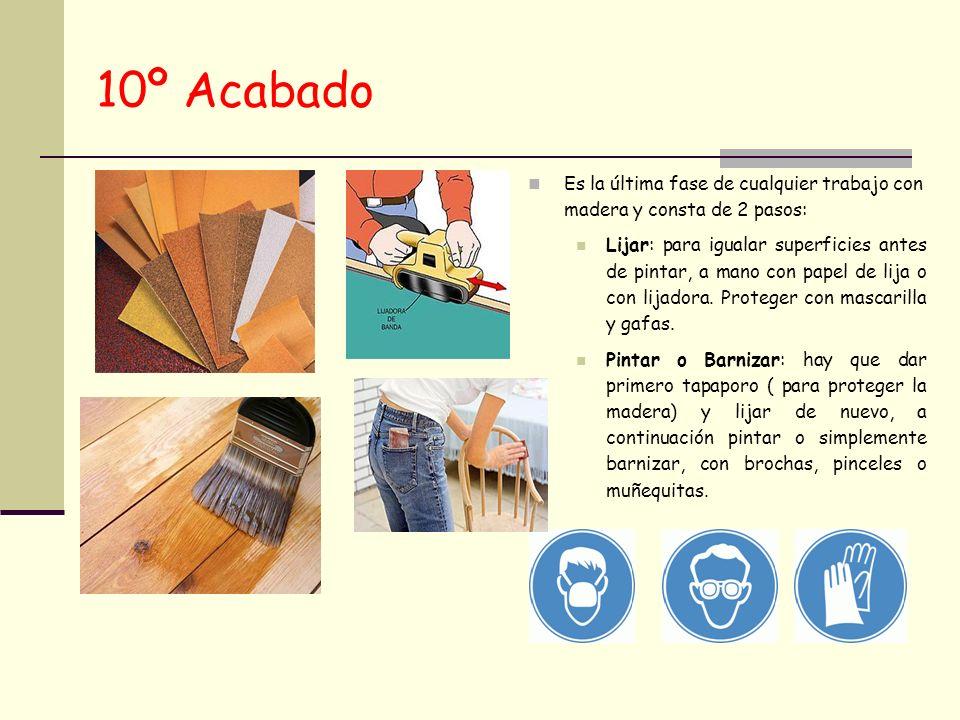 10º Acabado Es la última fase de cualquier trabajo con madera y consta de 2 pasos: Lijar: para igualar superficies antes de pintar, a mano con papel d