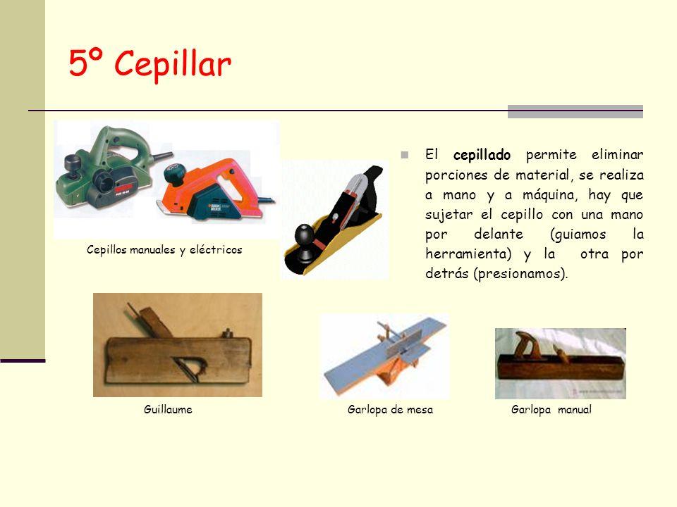 5º Cepillar El cepillado permite eliminar porciones de material, se realiza a mano y a máquina, hay que sujetar el cepillo con una mano por delante (g