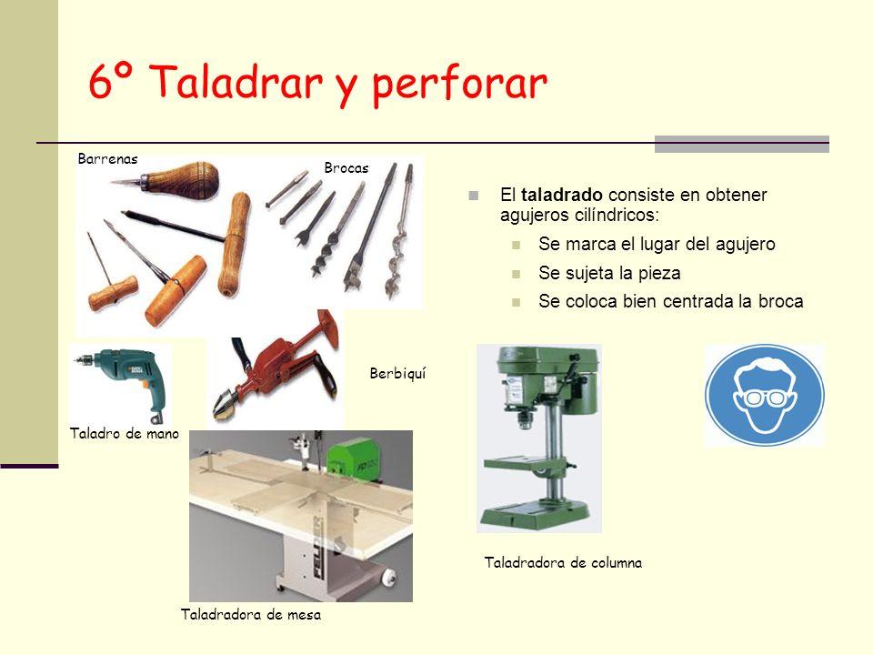 6º Taladrar y perforar El taladrado consiste en obtener agujeros cilíndricos: Se marca el lugar del agujero Se sujeta la pieza Se coloca bien centrada