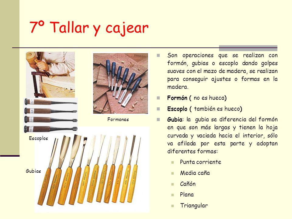 7º Tallar y cajear Son operaciones que se realizan con formón, gubias o escoplo dando golpes suaves con el mazo de madera, se realizan para conseguir