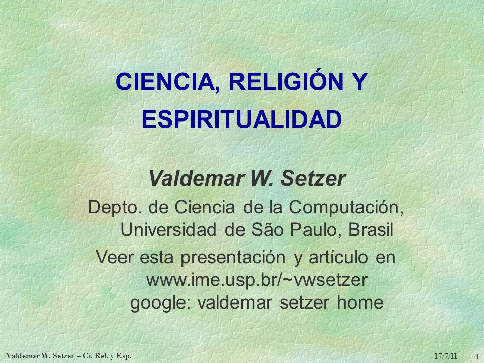 17/7/11 Valdemar W. Setzer – Ci. Rel. y Esp. 1 CIENCIA, RELIGIÓN Y ESPIRITUALIDAD Valdemar W. Setzer Depto. de Ciencia de la Computación, Universidad