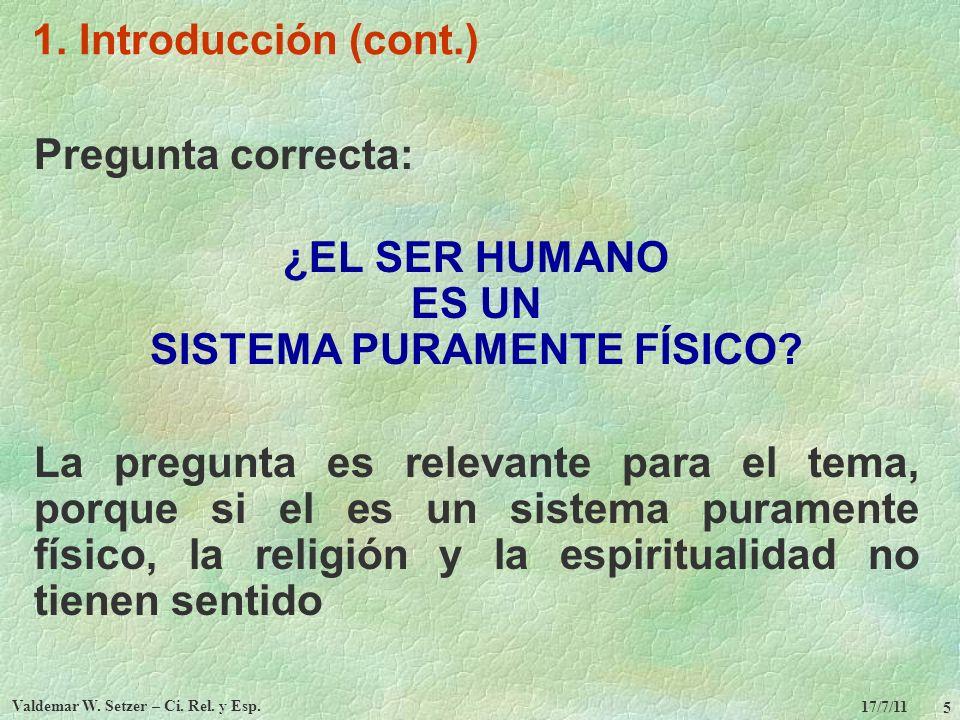 17/7/11 Valdemar W. Setzer – Ci. Rel. y Esp. 5 1. Introducción (cont.) Pregunta correcta: ¿EL SER HUMANO ES UN SISTEMA PURAMENTE FÍSICO? La pregunta e