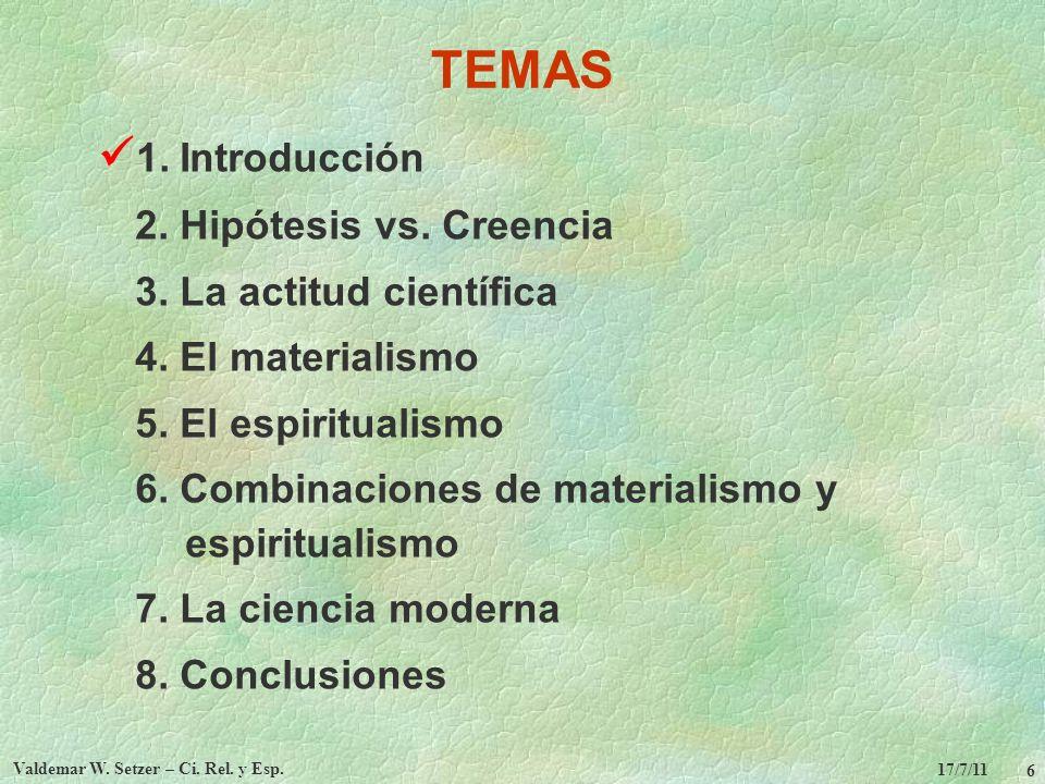 17/7/11 Valdemar W. Setzer – Ci. Rel. y Esp. 6 TEMAS 1. Introducción 2. Hipótesis vs. Creencia 3. La actitud científica 4. El materialismo 5. El espir