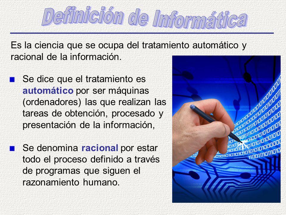 Es la ciencia que se ocupa del tratamiento automático y racional de la información. Se dice que el tratamiento es automático por ser máquinas (ordenad
