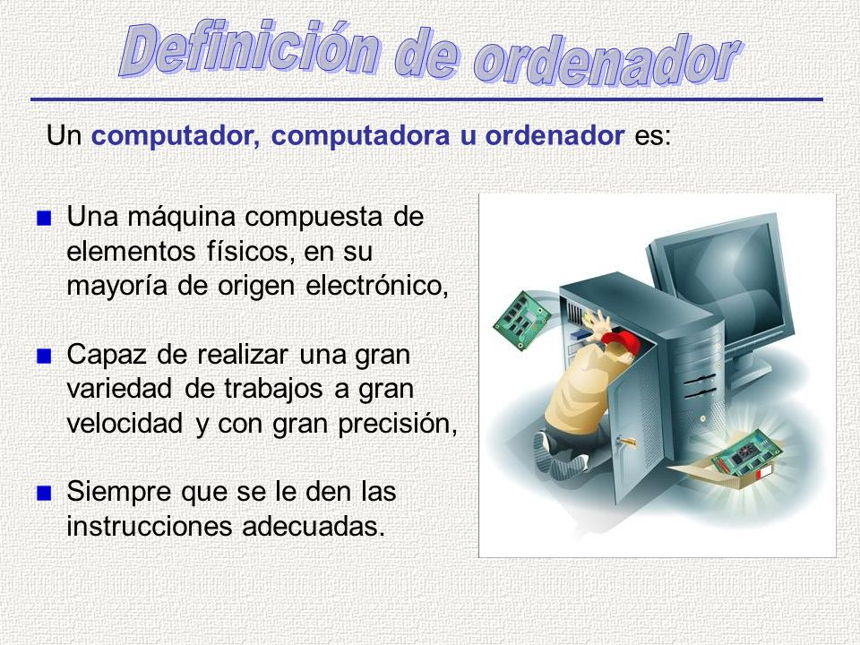 Un computador, computadora u ordenador es: Una máquina compuesta de elementos físicos, en su mayoría de origen electrónico, Capaz de realizar una gran variedad de trabajos a gran velocidad y con gran precisión, Siempre que se le den las instrucciones adecuadas.