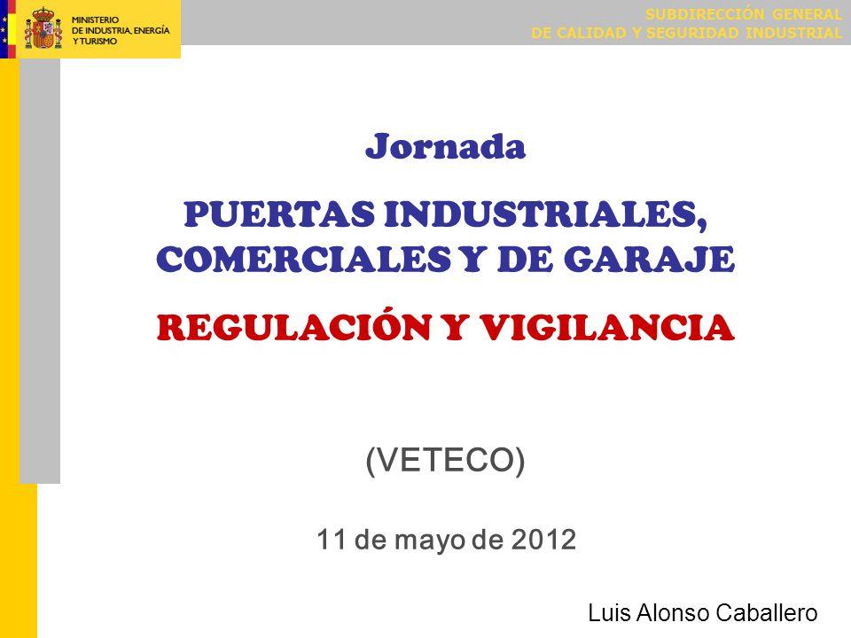 SUBDIRECCIÓN GENERAL DE CALIDAD Y SEGURIDAD INDUSTRIAL Jornada PUERTAS INDUSTRIALES, COMERCIALES Y DE GARAJE REGULACIÓN Y VIGILANCIA (VETECO) 11 de ma