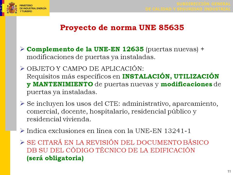 SUBDIRECCIÓN GENERAL DE CALIDAD Y SEGURIDAD INDUSTRIAL 11 Proyecto de norma UNE 85635 Complemento de la UNE-EN 12635 (puertas nuevas) + modificaciones