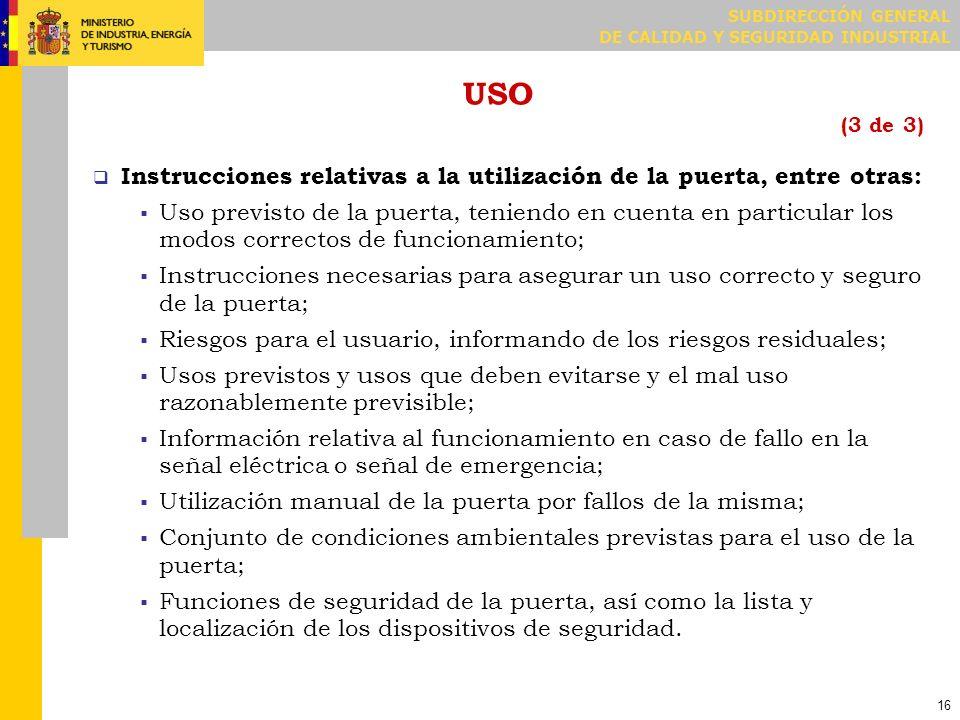 SUBDIRECCIÓN GENERAL DE CALIDAD Y SEGURIDAD INDUSTRIAL 16 USO (3 de 3) Instrucciones relativas a la utilización de la puerta, entre otras: Uso previst