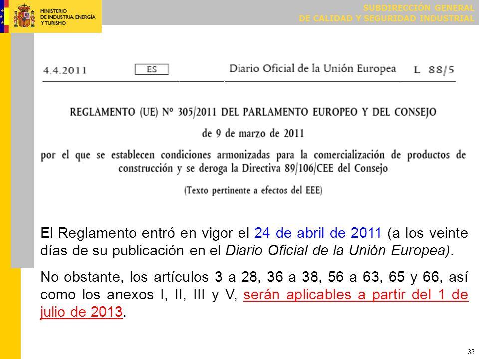 SUBDIRECCIÓN GENERAL DE CALIDAD Y SEGURIDAD INDUSTRIAL 33 El Reglamento entró en vigor el 24 de abril de 2011 (a los veinte días de su publicación en