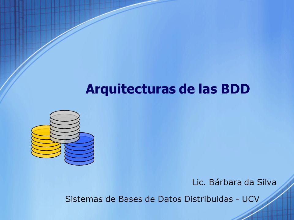 Arquitecturas de las BDD Lic. Bárbara da Silva Sistemas de Bases de Datos Distribuidas - UCV