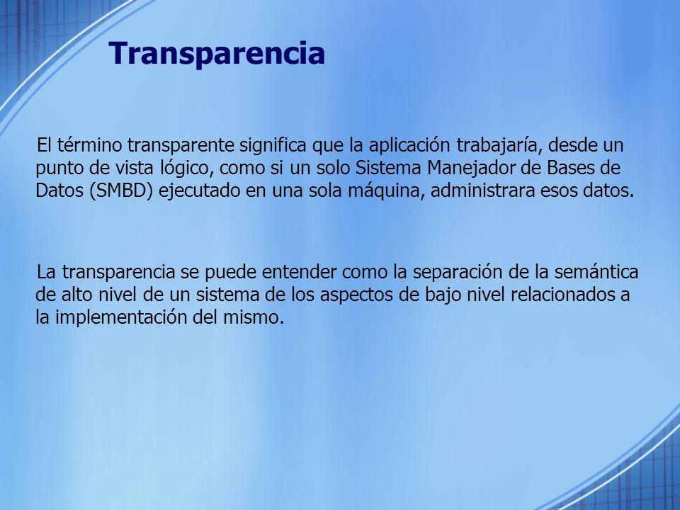 Transparencia El término transparente significa que la aplicación trabajaría, desde un punto de vista lógico, como si un solo Sistema Manejador de Bases de Datos (SMBD) ejecutado en una sola máquina, administrara esos datos.