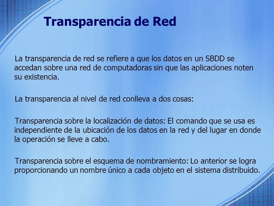 Transparencia de Replicación La transparencia sobre replicación de datos se refiere a que si existen réplicas de objetos de la base de datos, su existencia debe ser controlada por el SMBDD, no por el usuario.