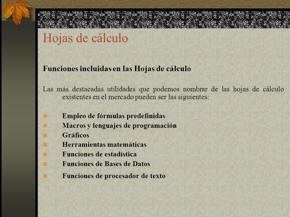 Hojas de cálculo Funciones incluidas en las Hojas de cálculo Las más destacadas utilidades que podemos nombrar de las hojas de cálculo existentes en el mercado pueden ser las siguientes: Empleo de fórmulas predefinidas Macros y lenguajes de programación Gráficos Herramientas matemáticas Funciones de estadística Funciones de Bases de Datos Funciones de procesador de texto