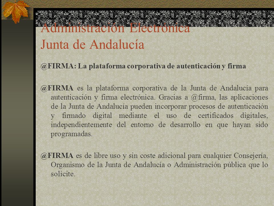 Administración Electrónica Junta de Andalucía @FIRMA: La plataforma corporativa de autenticación y firma @FIRMA es la plataforma corporativa de la Junta de Andalucía para autenticación y firma electrónica.