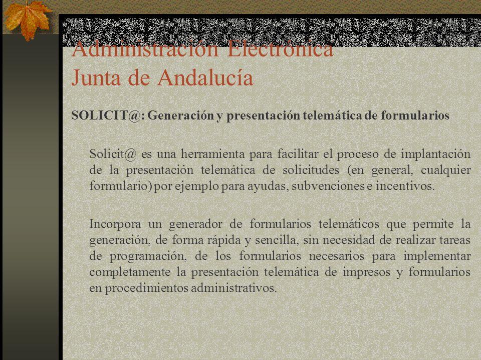 Administración Electrónica Junta de Andalucía SOLICIT@: Generación y presentación telemática de formularios Solicit@ es una herramienta para facilitar el proceso de implantación de la presentación telemática de solicitudes (en general, cualquier formulario) por ejemplo para ayudas, subvenciones e incentivos.