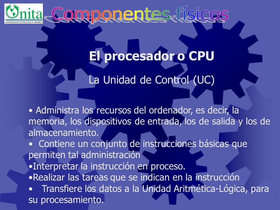 El procesador o CPU La Unidad de Control (UC) Es la parte de la unidad central de proceso que actúa como coordinadora de todas las tareas que ha de realizar la computadora.