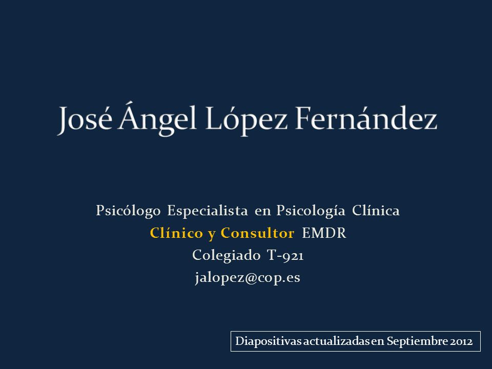Psicólogo Especialista en Psicología Clínica Clínico y Consultor EMDR Colegiado T-921 jalopez@cop.es Diapositivas actualizadas en Septiembre 2012