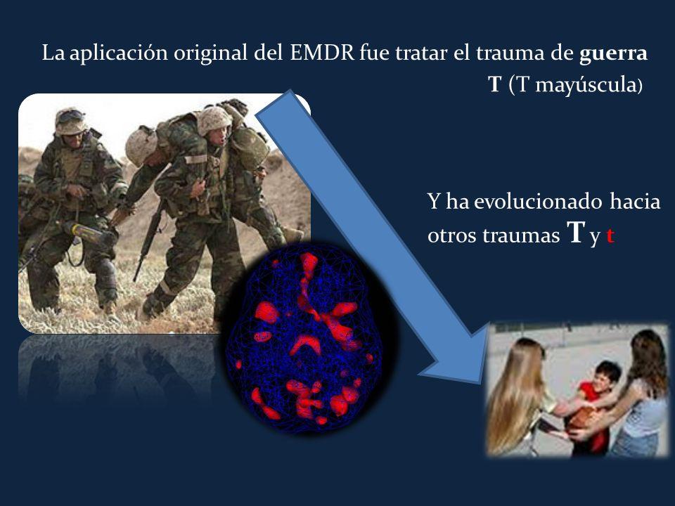 La aplicación original del EMDR fue tratar el trauma de guerra Y ha evolucionado hacia otros traumas T y t T (T mayúscula )