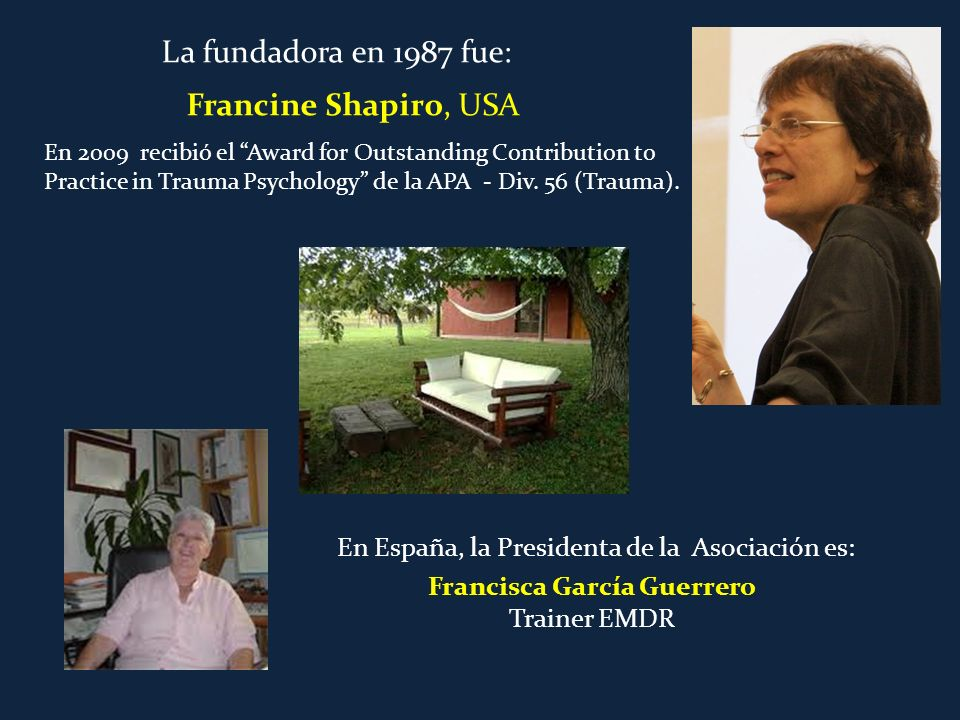 Francine Shapiro, USA Francisca García Guerrero Trainer EMDR En 2009 recibió el Award for Outstanding Contribution to Practice in Trauma Psychology de la APA - Div.