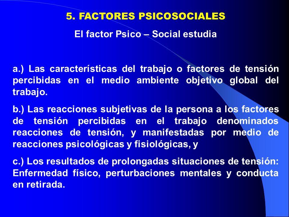 5. FACTORES PSICOSOCIALES El factor Psico – Social estudia a.) Las características del trabajo o factores de tensión percibidas en el medio ambiente o