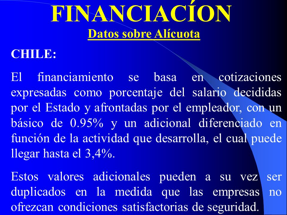 FINANCIACÍON Datos sobre Alícuota CHILE: El financiamiento se basa en cotizaciones expresadas como porcentaje del salario decididas por el Estado y afrontadas por el empleador, con un básico de 0.95% y un adicional diferenciado en función de la actividad que desarrolla, el cual puede llegar hasta el 3,4%.