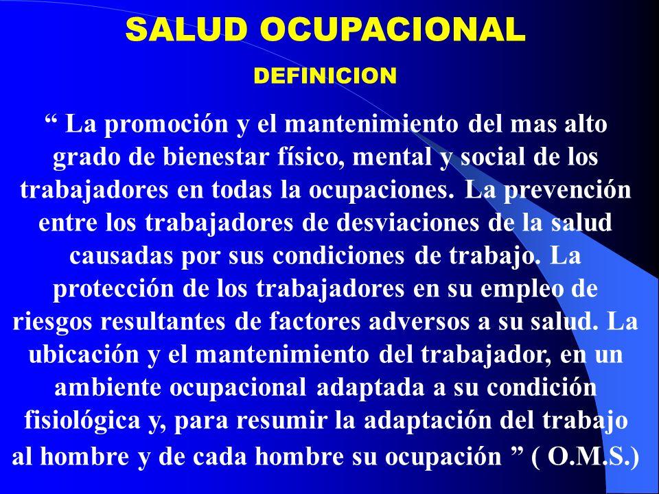 SALUD OCUPACIONAL DEFINICION La promoción y el mantenimiento del mas alto grado de bienestar físico, mental y social de los trabajadores en todas la ocupaciones.