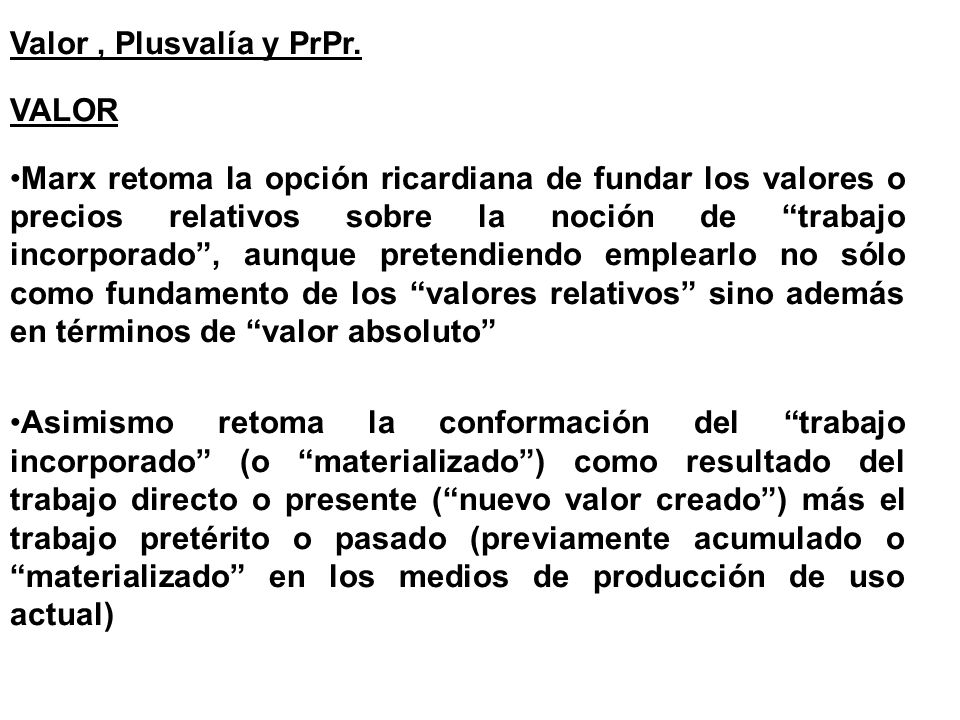 Valor, Plusvalía y PrPr. VALOR Marx retoma la opción ricardiana de fundar los valores o precios relativos sobre la noción de trabajo incorporado, aunq