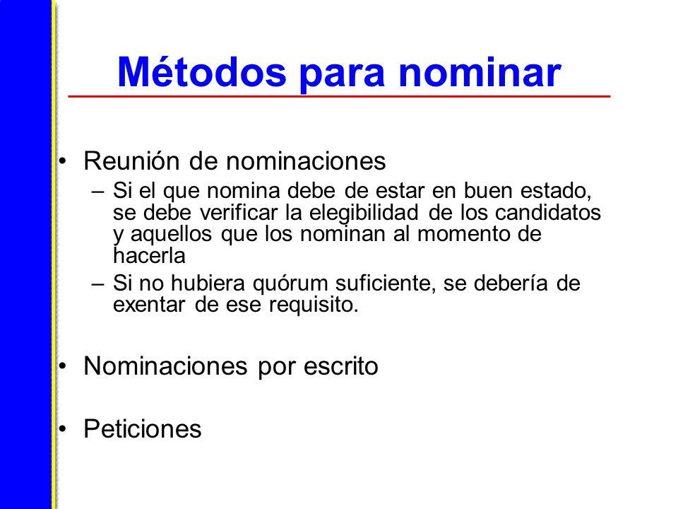 Métodos para nominar Reunión de nominaciones –Si el que nomina debe de estar en buen estado, se debe verificar la elegibilidad de los candidatos y aquellos que los nominan al momento de hacerla –Si no hubiera quórum suficiente, se debería de exentar de ese requisito.