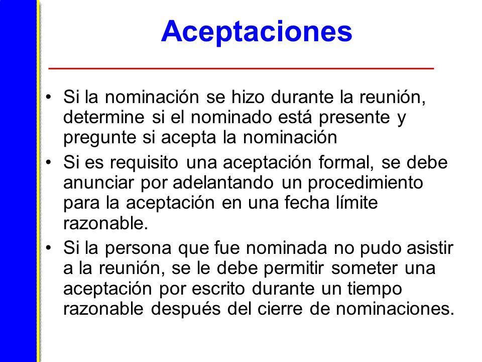 Aceptaciones Si la nominación se hizo durante la reunión, determine si el nominado está presente y pregunte si acepta la nominación Si es requisito una aceptación formal, se debe anunciar por adelantando un procedimiento para la aceptación en una fecha límite razonable.