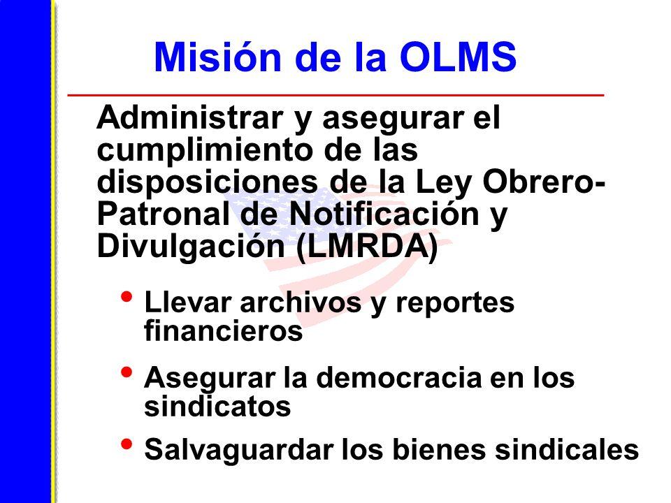Misión de la OLMS Administrar y asegurar el cumplimiento de las disposiciones de la Ley Obrero- Patronal de Notificación y Divulgación (LMRDA) Llevar archivos y reportes financieros Asegurar la democracia en los sindicatos Salvaguardar los bienes sindicales
