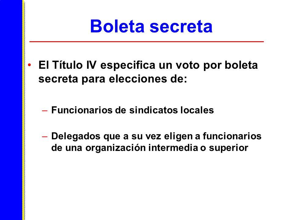 Boleta secreta El Título IV especifica un voto por boleta secreta para elecciones de: –Funcionarios de sindicatos locales –Delegados que a su vez eligen a funcionarios de una organización intermedia o superior