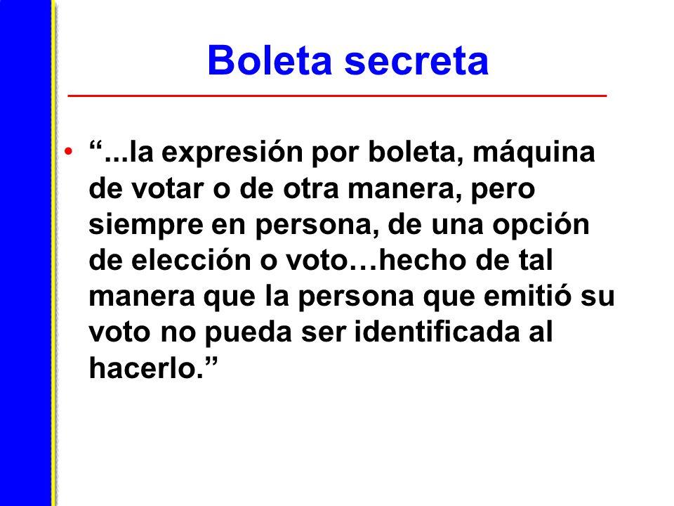 Boleta secreta...la expresión por boleta, máquina de votar o de otra manera, pero siempre en persona, de una opción de elección o voto…hecho de tal manera que la persona que emitió su voto no pueda ser identificada al hacerlo.