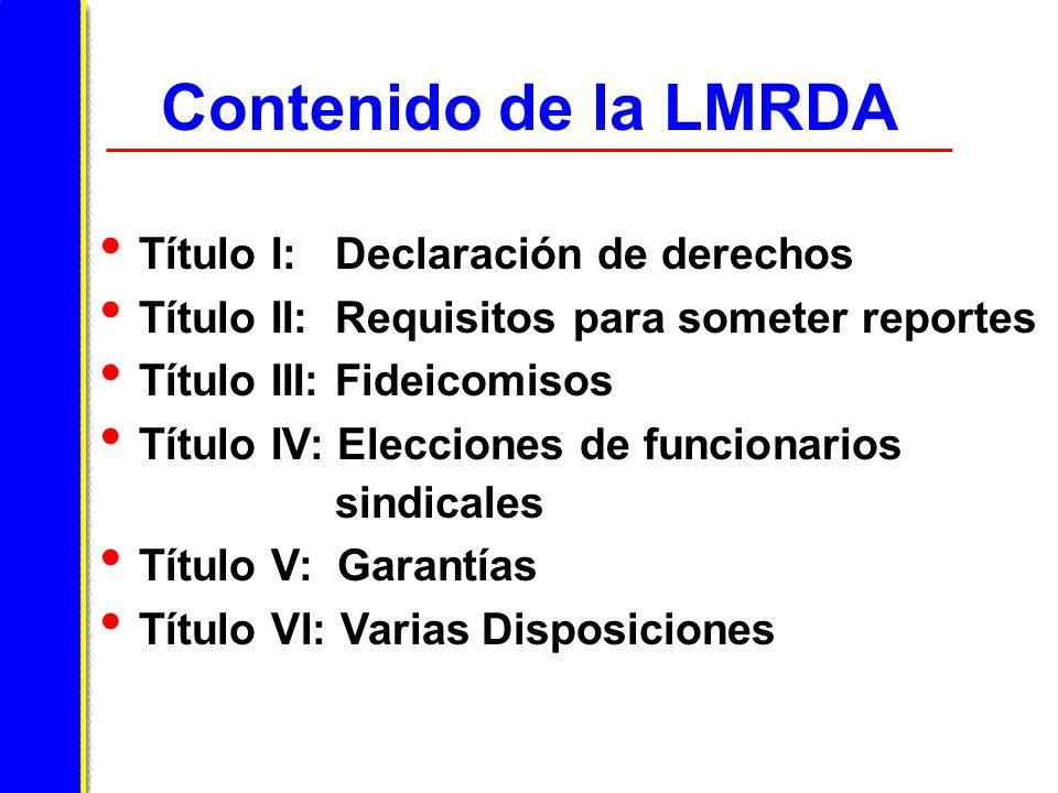 Contenido de la LMRDA Título I: Declaración de derechos Título II: Requisitos para someter reportes Título III: Fideicomisos Título IV: Elecciones de funcionarios sindicales Título V: Garantías Título VI: Varias Disposiciones