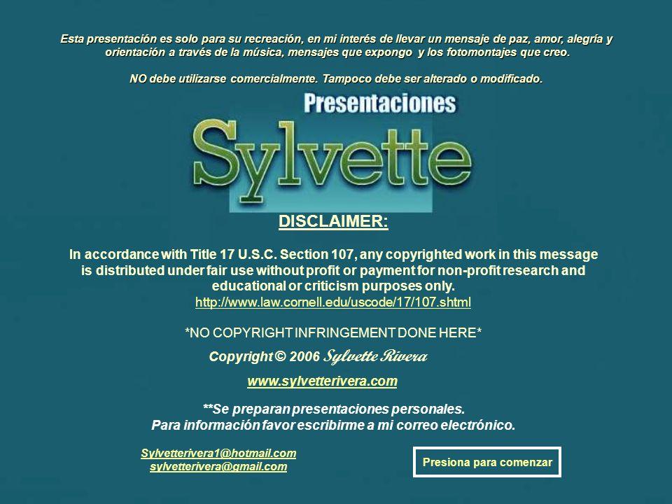 Copyright © 2006 Sylvette Rivera Esta presentación es solo para su recreación, en mi interés de llevar un mensaje de paz, amor, alegría y orientación a través de la música, mensajes que expongo y los fotomontajes que creo.