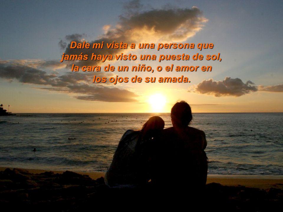 Dale mi vista a una persona que jamás haya visto una puesta de sol, la cara de un niño, o el amor en los ojos de su amada.